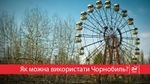 Чорнобиль тепер заповідна зона: що про це варто знати
