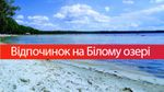 Відпочинок на Білому озері: умови, ціни, маршрут та фото – все, що треба знати про подорож