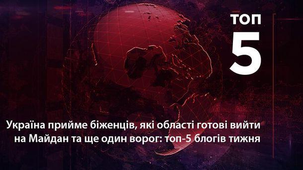Україна прийме біженців, які області готові вийти на Майдан та ще один ворог: топ-5 блогів тижня