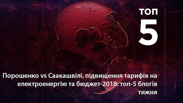 Порошенко vs Саакашвілі, підвищення тарифів на електроенергію та бюджет-2018: топ-5 блогів тижня